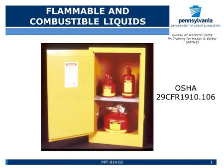 FLAMMABLE AND COMBUSTIBLE LIQUIDS 1 Bureau of Workers' Comp PA Training for Health & Safety (PATHS) OSHA 29CFR1910.106 PPT-014-02.