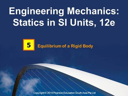 Equilibrium of a Rigid Body 5 Engineering Mechanics: Statics in SI Units, 12e Copyright © 2010 Pearson Education South Asia Pte Ltd.