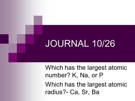 JOURNAL 10/26 Which has the largest atomic number? K, Na, or P Which has the largest atomic radius?- Ca, Sr, Ba.