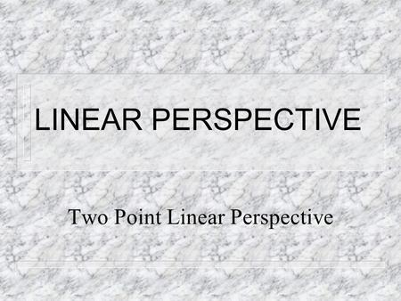 LINEAR PERSPECTIVE Two Point Linear Perspective. LINEAR PERSPECTIVE n A system of drawing in which the artist uses line to create the illusion of depth.