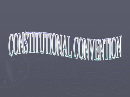 CONVENTION -May 1787 Philadelphia -12 of 13 states Rhode Island absent -55 Delegates.