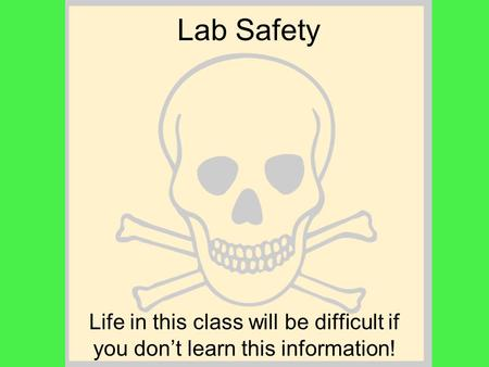 Lab Safety Life in this class will be difficult if you don't learn this information!