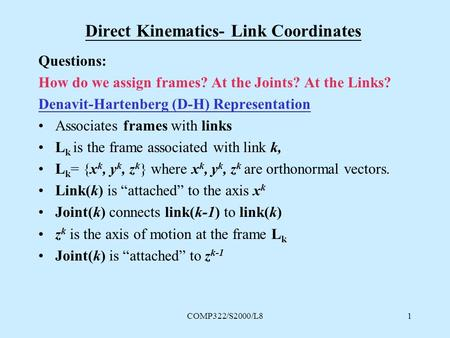 COMP322/S2000/L81 Direct Kinematics- Link Coordinates Questions: How do we assign frames? At the Joints? At the Links? Denavit-Hartenberg (D-H) Representation.