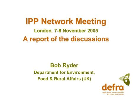 IPP Network Meeting London, 7-8 November 2005 A report of the discussions Bob Ryder Department for Environment, Food & Rural Affairs (UK)
