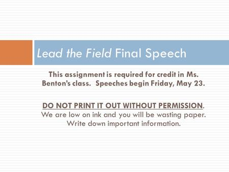 This assignment is required for credit in Ms. Benton's class. Speeches begin Friday, May 23. DO NOT PRINT IT OUT WITHOUT PERMISSION. We are low on ink.