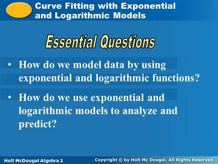 Holt McDougal Algebra 2 Curve Fitting with Exponential and Logarithmic Models Curve Fitting with Exponential and Logarithmic Models Holt Algebra 2Holt.