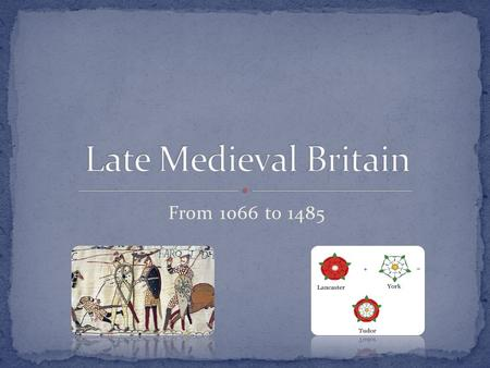 From 1066 to 1485. History William I the Feudal system The Plantagenets the Magna Carta The War of the Roses.