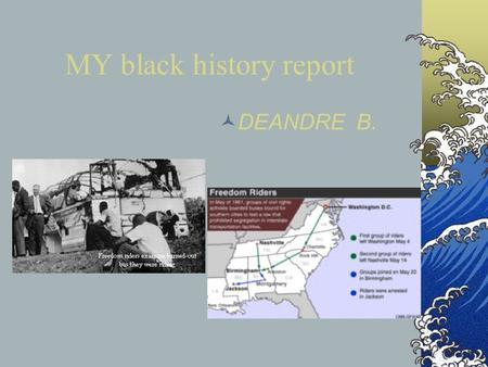 MY black history report DEANDRE B.. Freedom riders The first Freedom Ride took place on May 4, 1961 when seven blacks and six whites left Washington,