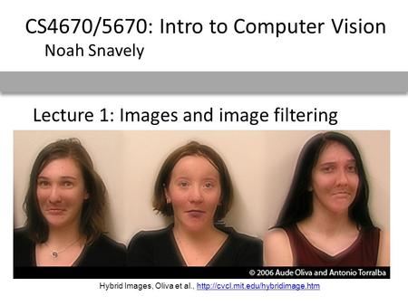 Lecture 1: Images and image filtering CS4670/5670: Intro to Computer Vision Noah Snavely Hybrid Images, Oliva et al.,