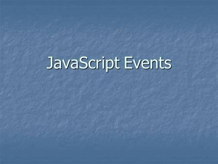 JavaScript Events. Understanding Events Events add interactivity between the web page and the user Events add interactivity between the web page and the.