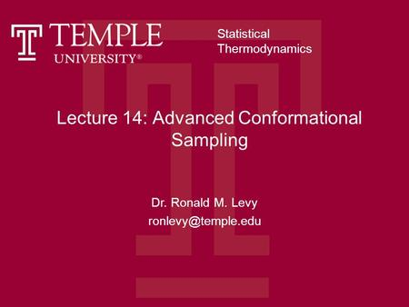 Lecture 14: Advanced Conformational Sampling Dr. Ronald M. Levy Statistical Thermodynamics.