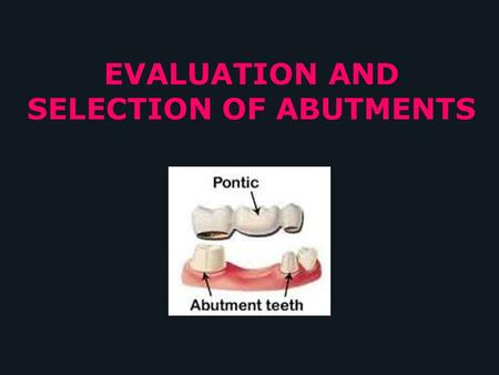 EVALUATION AND SELECTION OF ABUTMENTS. CONTENTS Definition Function & Ideal Abutment Types Classification Factors or Criteria for selection of an abutment.