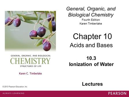 General, Organic, and Biological Chemistry Fourth Edition Karen Timberlake 10.3 Ionization of Water Chapter 10 Acids and Bases © 2013 Pearson Education,