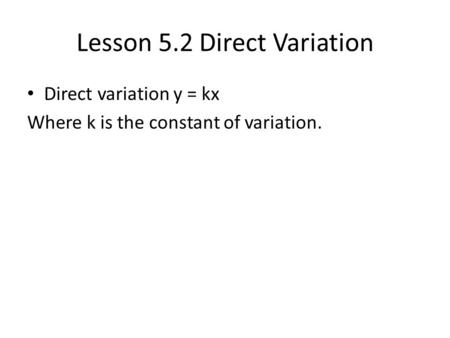 Lesson 5.2 Direct Variation Direct variation y = kx Where k is the constant of variation.