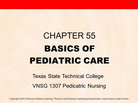 Copyright 2005 Thomson Delmar Learning. Thomson and Delmar Learning are trademarks used herein under license. BASICS OF PEDIATRIC CARE CHAPTER 55 Texas.