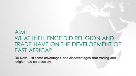 AIM: WHAT INFLUENCE DID RELIGION AND TRADE HAVE ON THE DEVELOPMENT OF EAST AFRICA? Do Now: List some advantages and disadvantages that trading and religion.