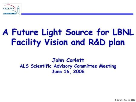 J. Corlett. June 16, 2006 A Future Light Source for LBNL Facility Vision and R&D plan John Corlett ALS Scientific Advisory Committee Meeting June 16, 2006.