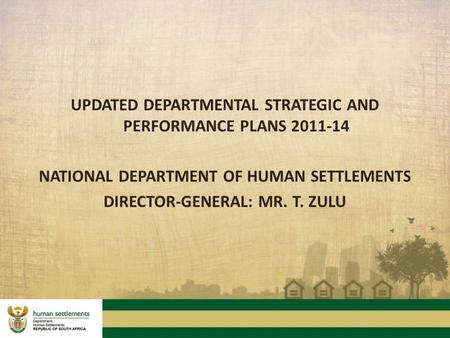 "UPDATED DEPARTMENTAL STRATEGIC AND PERFORMANCE PLANS 2011-14 NATIONAL DEPARTMENT OF HUMAN SETTLEMENTS DIRECTOR-GENERAL: MR. T. ZULU ""DO THE THINGS YOU."