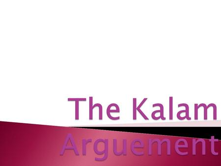  To know and understand the Kalam Argument for the existence of God.  To evaluate the Kalam argument.
