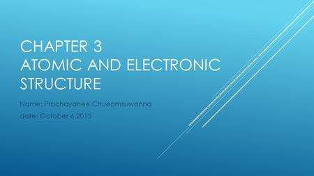 CHAPTER 3 ATOMIC AND ELECTRONIC STRUCTURE Name: Prachayanee Chueamsuwanna date: October 6,2015.
