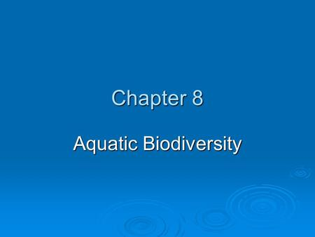 Chapter 8 Aquatic Biodiversity. AQUATIC ENVIRONMENTS  Saltwater and freshwater aquatic life zones cover almost three-fourths of the earth's surface Figure.