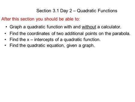 Section 3.1 Day 2 – Quadratic Functions After this section you should be able to: Graph a quadratic function with and without a calculator. Find the coordinates.