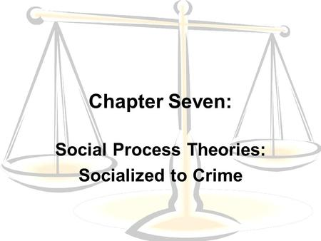 Chapter Seven: Social Process Theories: Socialized to Crime.