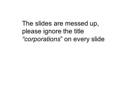 "The slides are messed up, please ignore the title ""corporations"" on every slide."