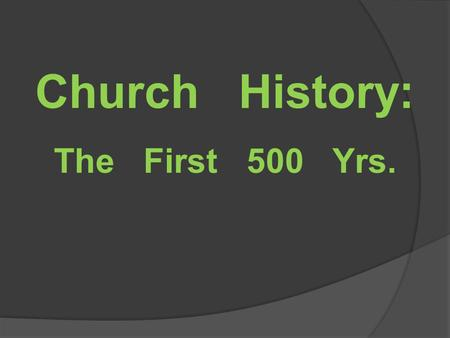 "Church History: The First 500 Yrs.. Top 10 The ""unofficial"" Top 10 people/events in the first 500 years of Church history  Justin Martyr (150 AD)  Tertullian."