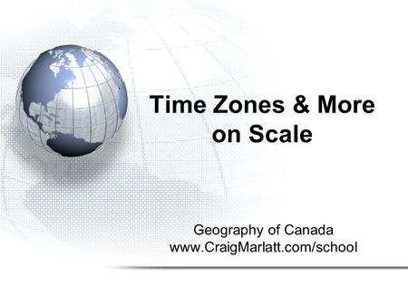 Geography of Canada www.CraigMarlatt.com/school Time Zones & More on Scale.