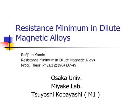 Resistance Minimum in Dilute Magnetic Alloys Ref)Jun Kondo Resistance Minimum in Dilute Magnetic Alloys Prog. Theor. Phys.32(1964)37-49 Osaka Univ. Miyake.