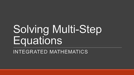 Solving Multi-Step Equations INTEGRATED MATHEMATICS.
