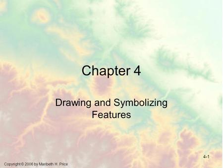 Copyright © 2006 by Maribeth H. Price 4-1 Chapter 4 Drawing and Symbolizing Features.