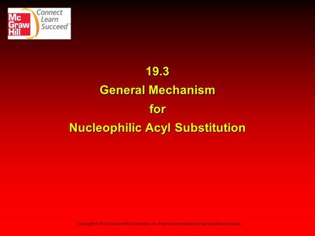19.3 General Mechanism for Nucleophilic Acyl Substitution Copyright © The McGraw-Hill Companies, Inc. Permission required for reproduction or display.