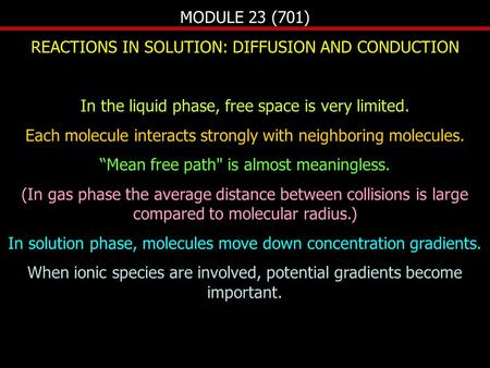 MODULE 23 (701) REACTIONS IN SOLUTION: DIFFUSION AND CONDUCTION In the liquid phase, free space is very limited. Each molecule interacts strongly with.