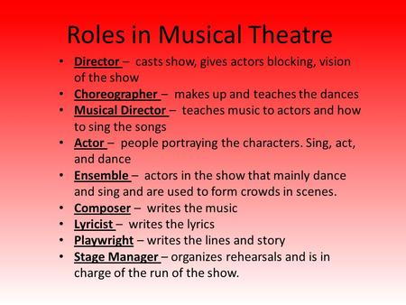 Roles in Musical Theatre Director – casts show, gives actors blocking, vision of the show Choreographer – makes up and teaches the dances Musical Director.