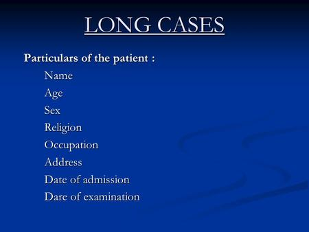 LONG CASES Particulars of the patient : NameAgeSexReligionOccupationAddress Date of admission Dare of examination.