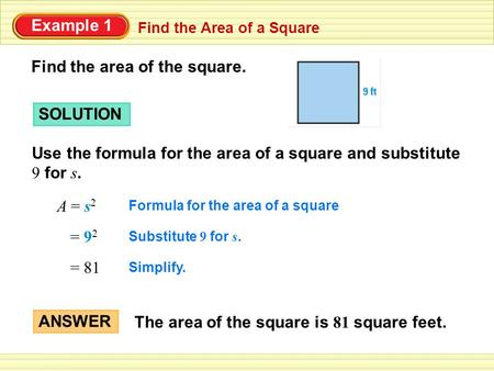 Find the Area of a Square Example 1 Find the area of the square. SOLUTION Use the formula for the area of a square and substitute 9 for s. A = s 2 Formula.