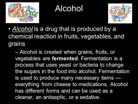 Alcohol Alcohol is a drug that is produced by a chemical reaction in fruits, vegetables, and grains – Alcohol is created when grains, fruits, or vegetables.