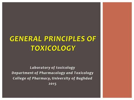 Laboratory of toxicology Department of Pharmacology and Toxicology College of Pharmacy, University of Baghdad 2015 GENERAL PRINCIPLES OF TOXICOLOGY.