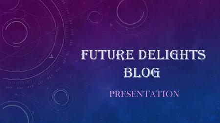 FUTURE DELIGHTS BLOG PRESENTATION. MEANING BEHIND FUTURE DELIGHTS The meaning behind Future Delights is simple, it represents that there will be days.