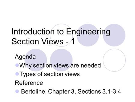 Introduction to Engineering Section Views - 1 Agenda Why section views are needed Types of section views Reference Bertoline, Chapter 3, Sections 3.1-3.4.