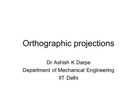 Orthographic projections Dr Ashish K Darpe Department of Mechanical Engineering IIT Delhi.