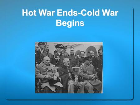 Hot War Ends-Cold War Begins. Former Allies Clash Yalta: Winston Churchill, Franklin D. Roosevelt, and Joseph Stalin met in February 1945 at the Yalta.