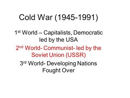 Cold War (1945-1991) 1 st World – Capitalists, Democratic led by the USA 2 nd World- Communist- led by the Soviet Union (USSR) 3 rd World- Developing Nations.
