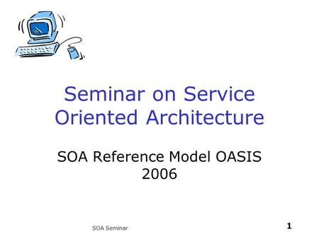 1 SOA Seminar Seminar on Service Oriented Architecture SOA Reference Model OASIS 2006.