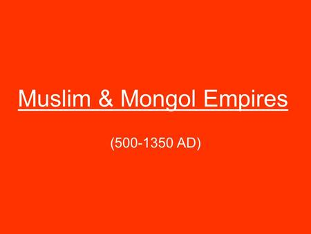 Muslim & Mongol Empires (500-1350 AD). I. Rise of Islam –monotheistic religion centered in the Middle East (people who follow Islam are called Muslims)