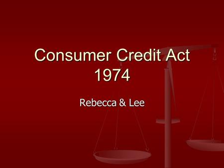 Consumer Credit Act 1974 Rebecca & Lee. What is it The Consumer Credit Act 1974 regulates consumer credit and consumer hire agreements for amounts up.