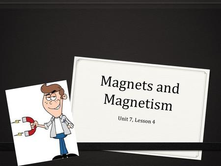 Magnets and Magnetism Unit 7, Lesson 4. What are some properties of magnets?  Magnets- describe any material that attracts iron or objects made of iron.