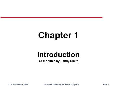 ©Ian Sommerville 2000Software Engineering, 6th edition. Chapter 1 Slide 1 Chapter 1 Introduction As modified by Randy Smith.